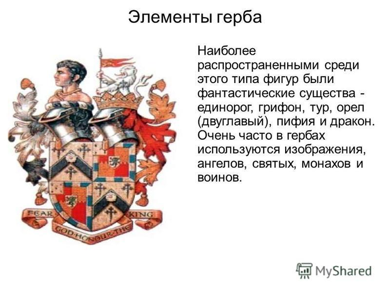 Элементы герба Наиболее распространенными среди этого типа фигур были фантастические существа - единорог, грифон, тур, орел (двуглавый), пифия и дракон. Очень часто в гербах используются изображения, ангелов, святых, монахов и воинов.
