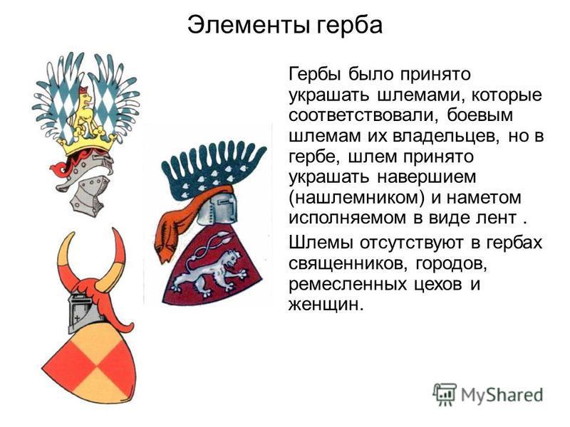 Элементы герба Гербы было принято украшать шлемами, которые соответствовали, боевым шлемам их владельцев, но в гербе, шлем принято украшать навершием (нашлемником) и наметом исполняемом в виде лент. Шлемы отсутствуют в гербах священников, городов, ре