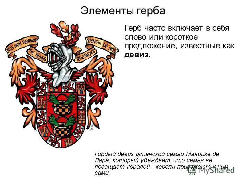 Элементы герба Герб часто включает в себя слово или короткое предложение, известные как девиз. Гордый девиз испанской семьи Манрике де Лара, который убеждает, что семья не посещает королей - короли приезжают к ним сами.