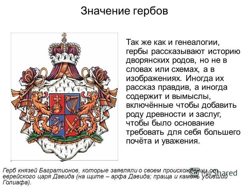 Значение гербов Так же как и генеалогии, гербы рассказывают историю дворянских родов, но не в словах или схемах, а в изображениях. Иногда их рассказ правдив, а иногда содержит и вымыслы, включённые чтобы добавить роду древности и заслуг, чтобы было о
