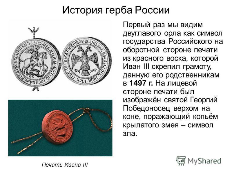 История герба России Первый раз мы видим двуглавого орла как символ государства Российского на оборотной стороне печати из красного воска, которой Иван III скрепил грамоту, данную его родственникам в 1497 г. На лицевой стороне печати был изображён св