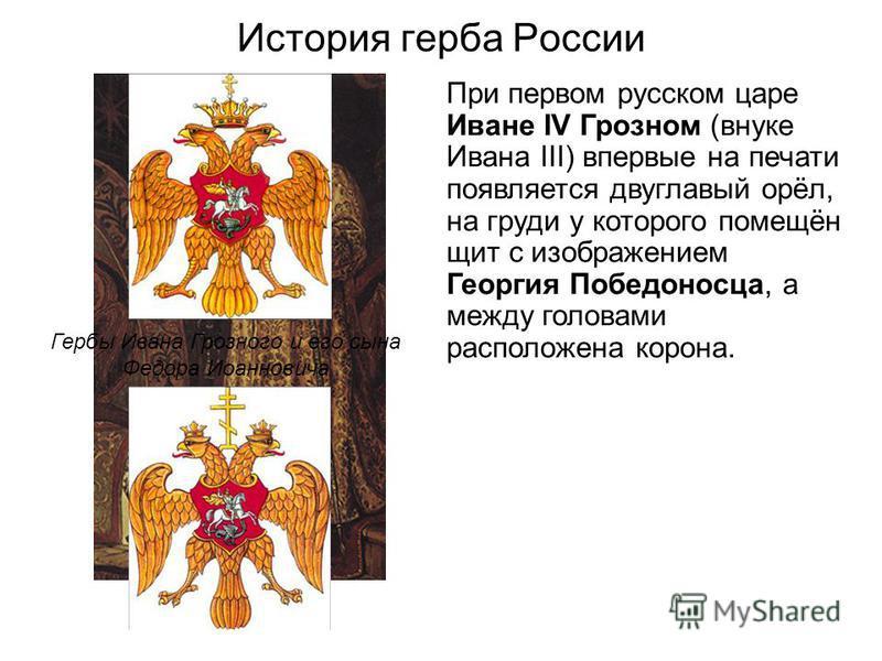 История герба России При первом русском царе Иване IV Грозном (внуке Ивана III) впервые на печати появляется двуглавый орёл, на груди у которого помещён щит с изображением Георгия Победоносца, а между головами расположена корона. Иван IV Грозный Герб