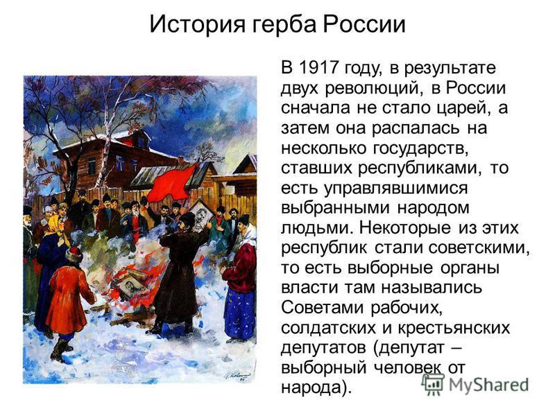 История герба России В 1917 году, в результате двух революций, в России сначала не стало царей, а затем она распалась на несколько государств, ставших республиками, то есть управлявшимися выбранными народом людьми. Некоторые из этих республик стали с