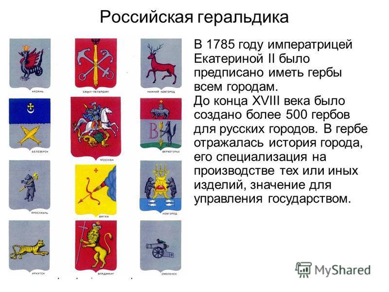 Российская геральдика В 1785 году императрицей Екатериной II было предписано иметь гербы всем городам. До конца XVIII века было создано более 500 гербов для русских городов. В гербе отражалась история города, его специализация на производстве тех или