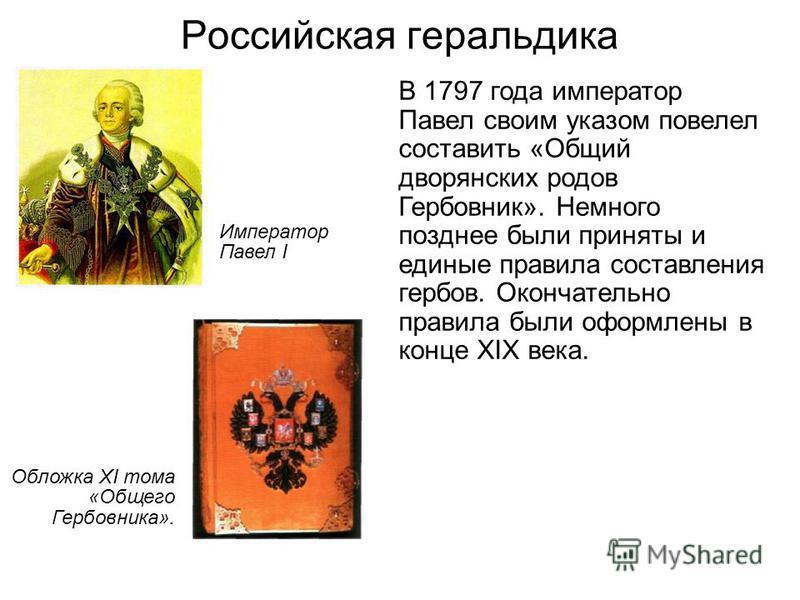 Российская геральдика В 1797 года император Павел своим указом повелел составить «Общий дворянских родов Гербовник». Немного позднее были приняты и единые правила составления гербов. Окончательно правила были оформлены в конце XIX века. Обложка XI то