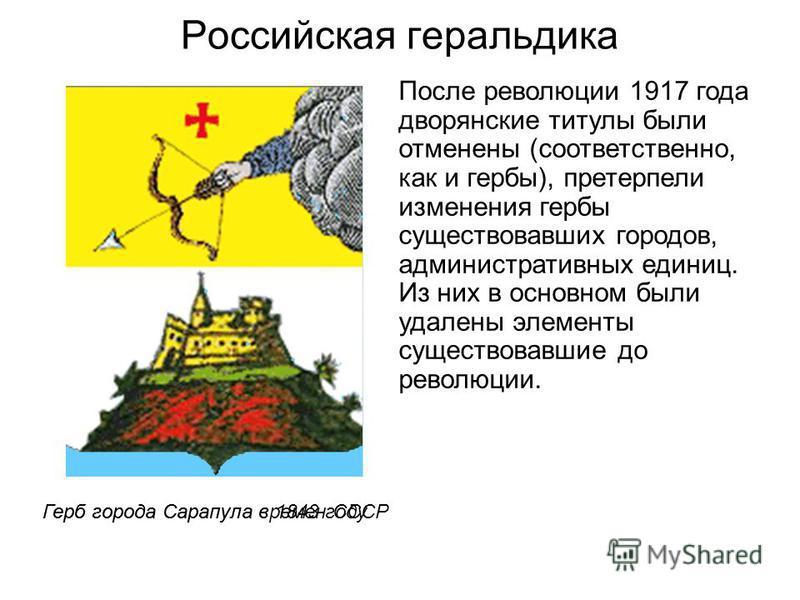 Российская геральдика После революции 1917 года дворянские титулы были отменены (соответственно, как и гербы), претерпели изменения гербы существовавших городов, административных единиц. Из них в основном были удалены элементы существовавшие до револ