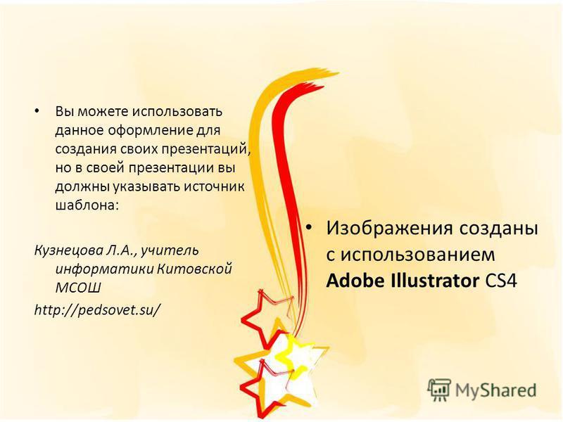 Вы можете использовать данное оформление для создания своих презентаций, но в своей презентации вы должны указывать источник шаблона: Кузнецова Л.А., учитель информатики Китовской МСОШ http://pedsovet.su/ Изображения созданы с использованием Adobe Il