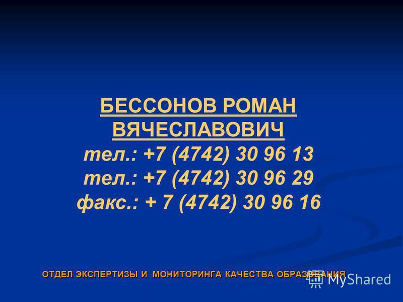 БЕССОНОВ РОМАН ВЯЧЕСЛАВОВИЧ тел.: +7 (4742) 30 96 13 тел.: +7 (4742) 30 96 29 факс.: + 7 (4742) 30 96 16 ОТДЕЛ ЭКСПЕРТИЗЫ И МОНИТОРИНГА КАЧЕСТВА ОБРАЗОВАНИЯ