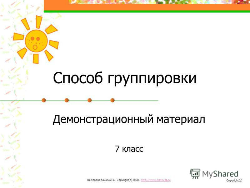 Способ группировки Демонстрационный материал 7 класс Все права защищены. Copyright(c) 2008. http://www.mathvaz.ruhttp://www.mathvaz.ru Copyright(c)