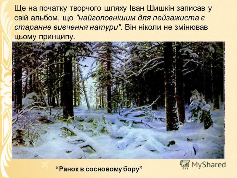 Ще на початку творчого шляху Іван Шишкін записав у свій альбом, що найголовнішим для пейзажиста є старанне вивчення натури. Він ніколи не змінював цьому принципу. Ранок в сосновому бору