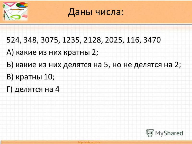 Даны числа: 524, 348, 3075, 1235, 2128, 2025, 116, 3470 А) какие из них кратны 2; Б) какие из них делятся на 5, но не делятся на 2; В) кратны 10; Г) делятся на 4