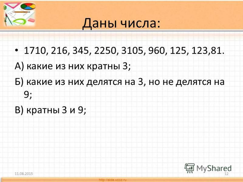 1710, 216, 345, 2250, 3105, 960, 125, 123,81. А) какие из них кратны 3; Б) какие из них делятся на 3, но не делятся на 9; В) кратны 3 и 9; 11.08.201512