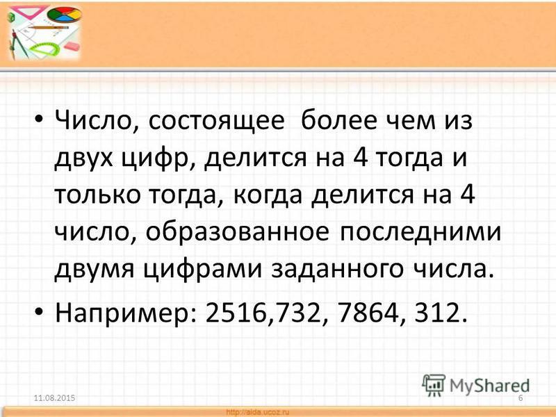 Число, состоящее более чем из двух цифр, делится на 4 тогда и только тогда, когда делится на 4 число, образованное последними двумя цифрами заданного числа. Например: 2516,732, 7864, 312. 11.08.20156