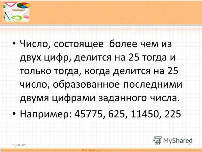 Число, состоящее более чем из двух цифр, делится на 25 тогда и только тогда, когда делится на 25 число, образованное последними двумя цифрами заданного числа. Например: 45775, 625, 11450, 225 11.08.20157