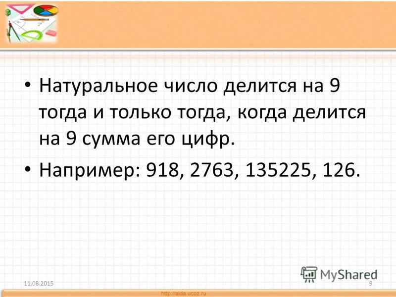 Натуральное число делится на 9 тогда и только тогда, когда делится на 9 сумма его цифр. Например: 918, 2763, 135225, 126. 11.08.20159
