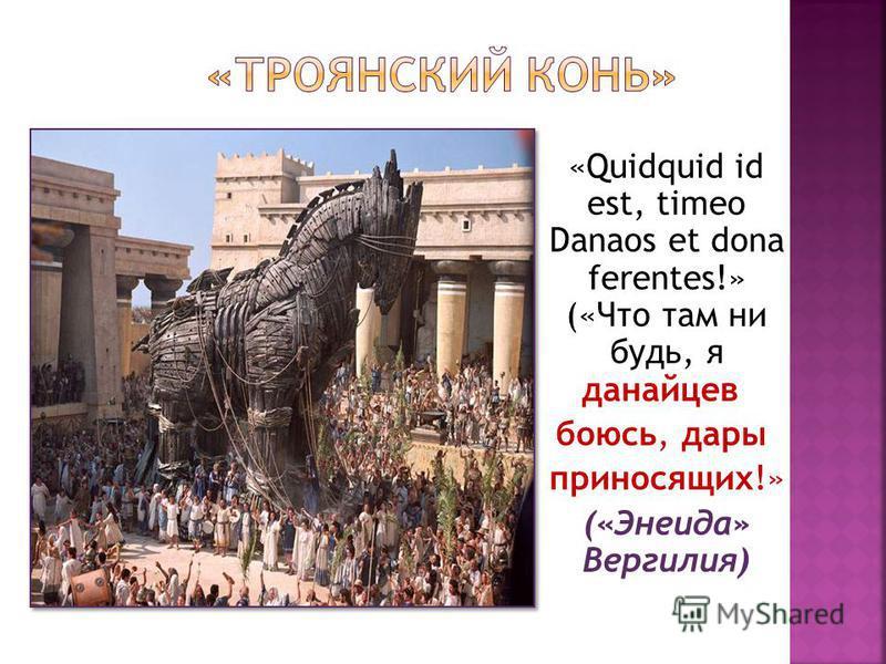 «Quidquid id est, timeo Danaos et dona ferentes!» («Что там ни будь, я данайцев боюсь, дары приносящих!» («Энеида» Вергилия)
