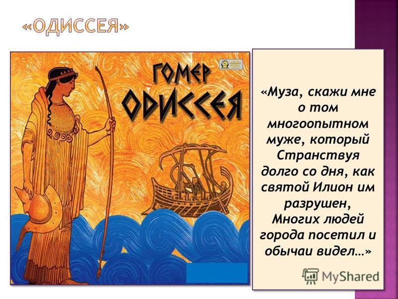 «Муза, скажи мне о том многоопытном муже, который Странствуя долго со дня, как святой Илион им разрушен, Многих людей города посетил и обычаи видел…»
