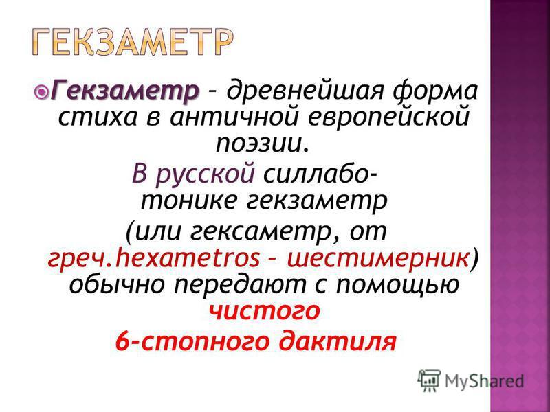 Гекзаметр Гекзаметр – древнейшая форма стиха в античной европейской поэзии. В русской силлабо- тонике гекзаметр (или гекзаметр, от греч.hexametros – шести мерник) обычно передают с помощью чистого 6-стопного дактиля