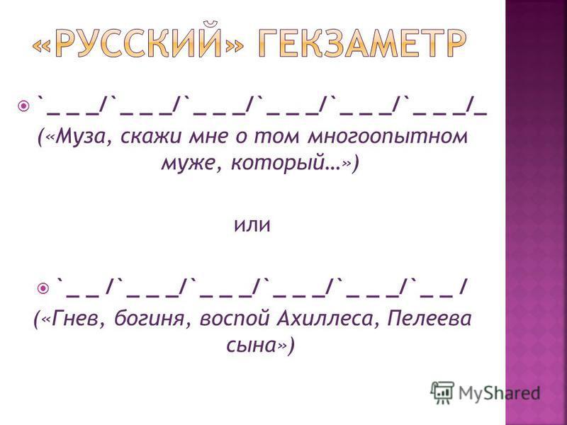 `_ _ _/`_ _ _/`_ _ _/`_ _ _/`_ _ _/`_ _ _/_ («Муза, скажи мне о том многоопытном муже, который…») или `_ _ /`_ _ _/`_ _ _/`_ _ _/`_ _ _/`_ _ / («Гнев, богиня, воспой Ахиллеса, Пелеева сына»)