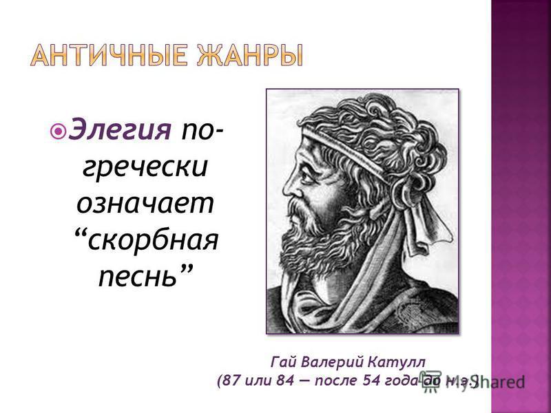 Гай Валерий Катулл (87 или 84 после 54 года до н.э.) Элегия по- гречески означает скорбная песнь