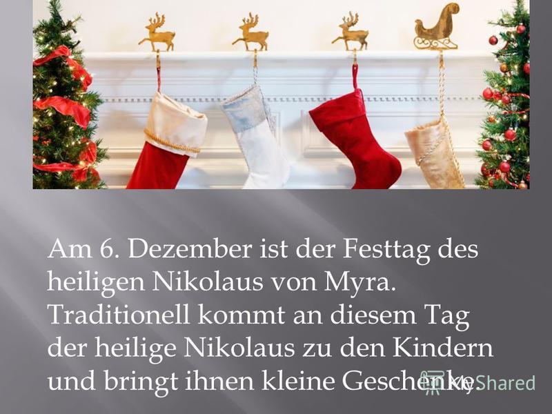 Am 6. Dezember ist der Festtag des heiligen Nikolaus von Myra. Traditionell kommt an diesem Tag der heilige Nikolaus zu den Kindern und bringt ihnen kleine Geschenke.