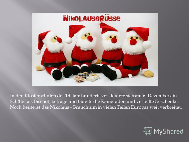 In den Klosterschulen des 13. Jahrhunderts verkleidete sich am 6. Dezember ein Schüler als Bischof, befrage und tadelte die Kameraden und verteilte Geschenke. Noch heute ist das Nikolaus - Brauchtum in vielen Teilen Europas weit verbreitet.