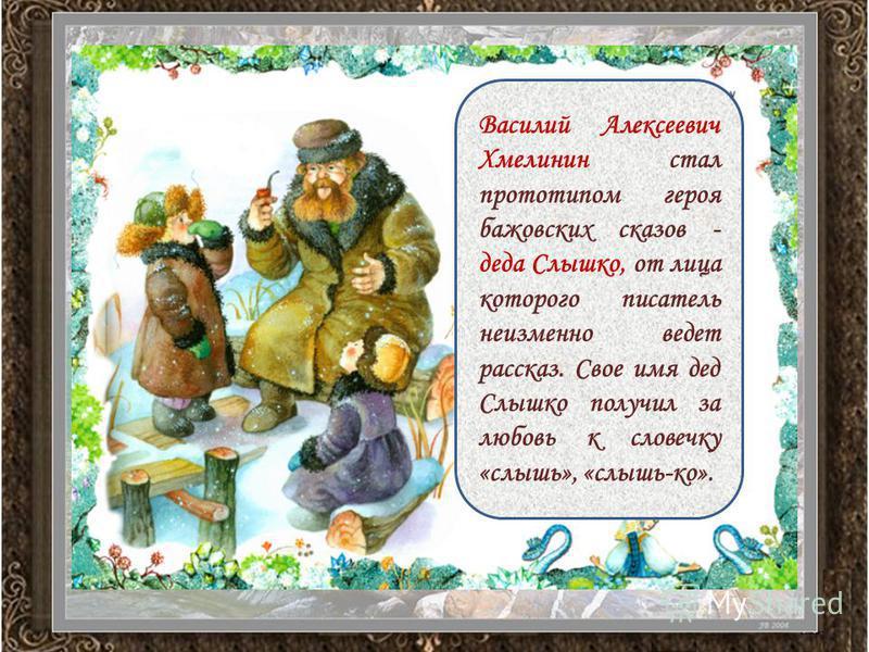 Василий Алексеевич Хмелинин стал прототипом героя бажовских сказов - деда Слышко, от лица которого писатель неизменно ведет рассказ. Свое имя дед Слышко получил за любовь к словечку «слышь», «слышь-ко».