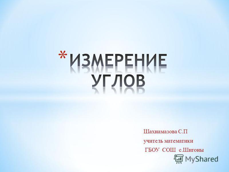 Шахнамазова С.П учитель математики ГБОУ СОШ с.Шигоны