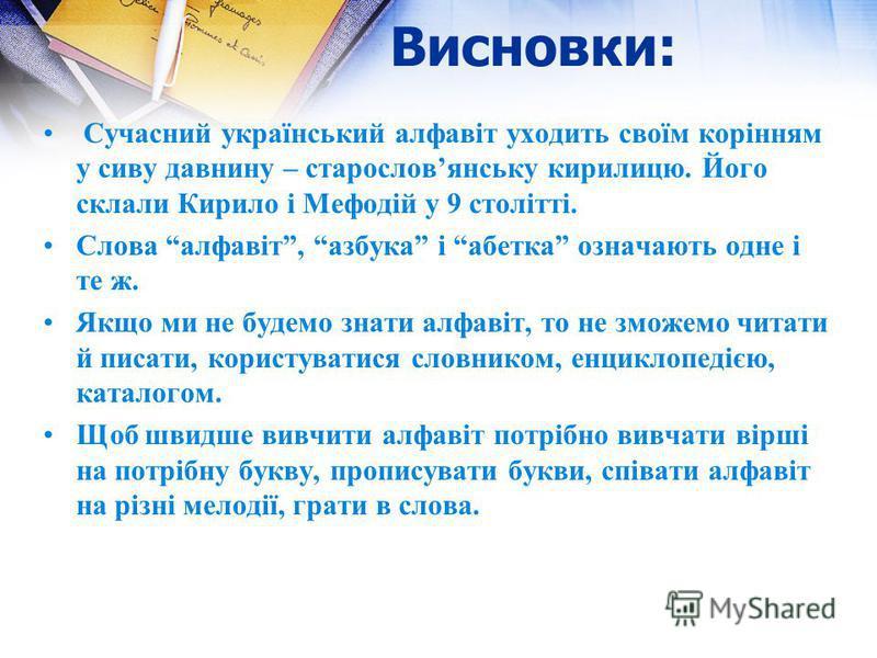 Висновки: Сучасний український алфавіт уходить своїм корінням у сиву давнину – старословянську кирилицю. Його склали Кирило і Мефодій у 9 столітті. Слова алфавіт, азбука і абетка означають одне і те ж. Якщо ми не будемо знати алфавіт, то не зможемо ч