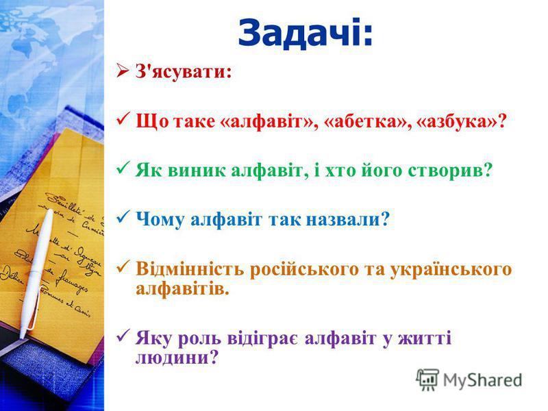Задачі: З'ясувати: Що таке «алфавіт», «абетка», «азбука»? Як виник алфавіт, і хто його створив? Чому алфавіт так назвали? Відмінність російського та українського алфавітів. Яку роль відіграє алфавіт у житті людини?
