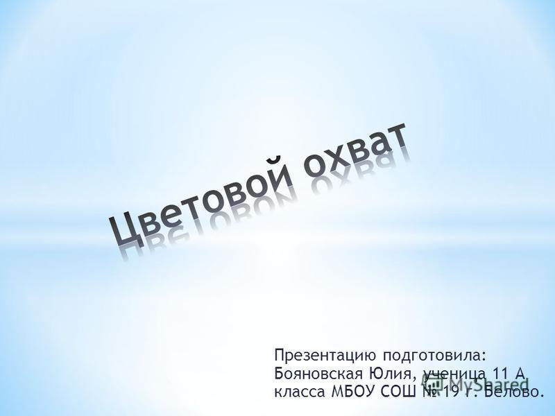 Презентацию подготовила: Бояновская Юлия, ученица 11 А класса МБОУ СОШ 19 г. Белово.