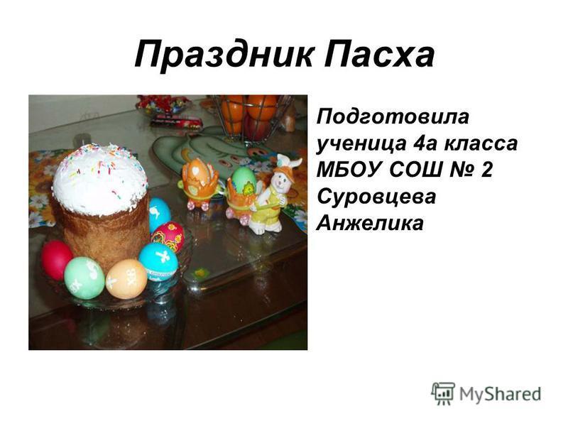 Праздник Пасха Подготовила ученица 4 а класса МБОУ СОШ 2 Суровцева Анжелика