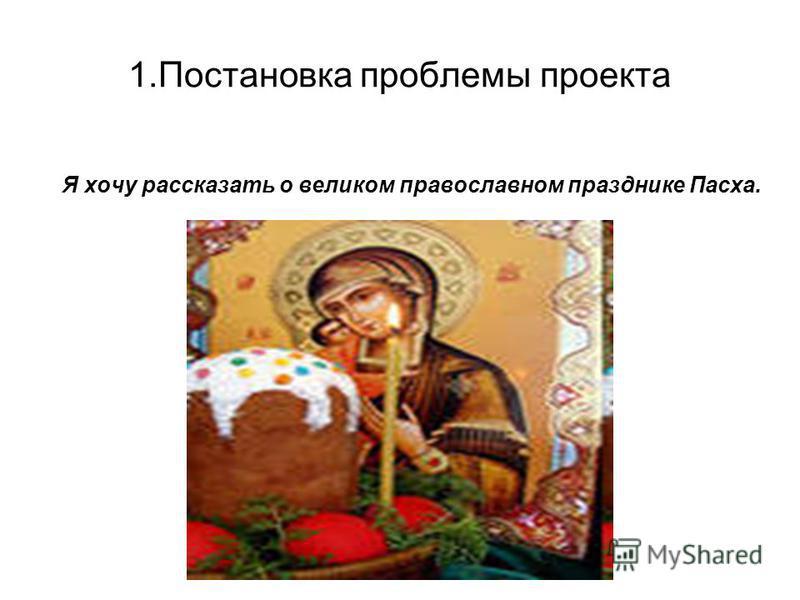 1. Постановка проблемы проекта Я хочу рассказать о великом православном празднике Пасха.