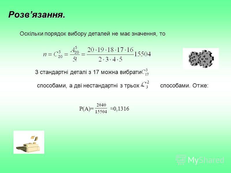 Розвязання. Оскільки порядок вибору деталей не має значення, то 3 стандартні деталі з 17 можна вибрати способами, а дві нестандартні з трьох –способами. Отже: P(A)=0,1316