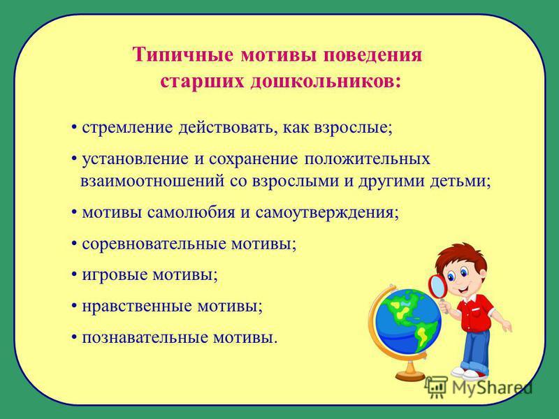 Типичные мотивы поведения старших дошкольников: стремление действовать, как взрослые; установление и сохранение положительных взаимоотношений со взрослыми и другими детьми; мотивы самолюбия и самоутверждения; соревновательные мотивы; игровые мотивы;