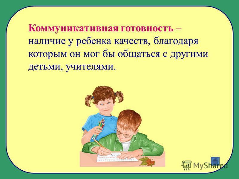 Коммуникативная готовность – наличие у ребенка качеств, благодаря которым он мог бы общаться с другими детьми, учителями.