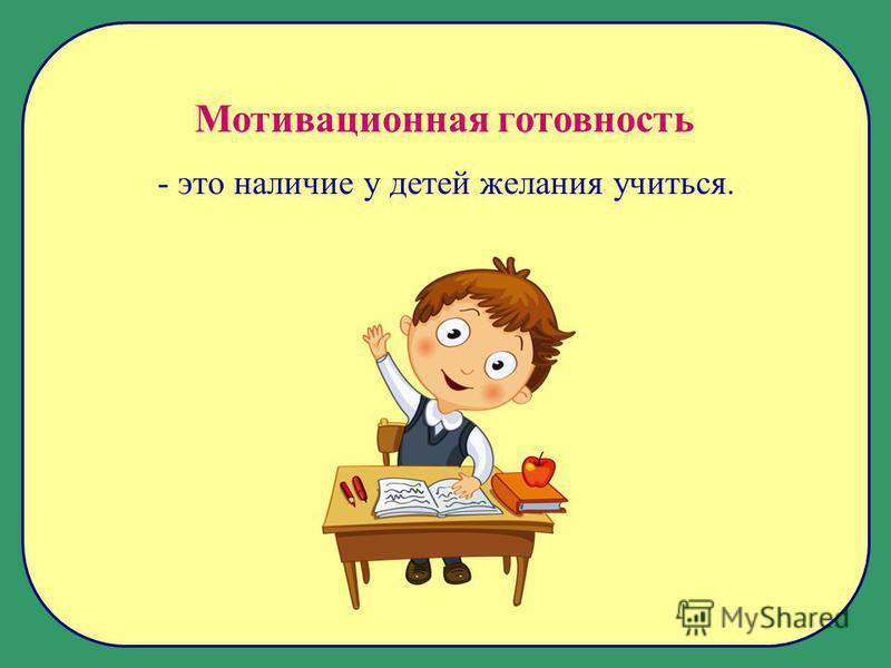 Мотивационная готовность - это наличие у детей желания учиться.