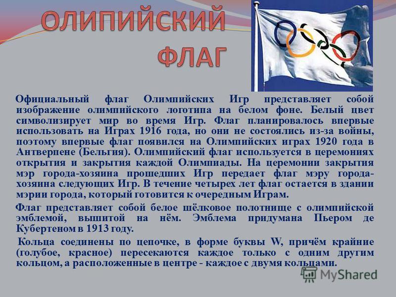 Официальный флаг Олимпийских Игр представляет собой изображение олимпийского логотипа на белом фоне. Белый цвет символизирует мир во время Игр. Флаг планировалось впервые использовать на Играх 1916 года, но они не состоялись из-за войны, поэтому впер