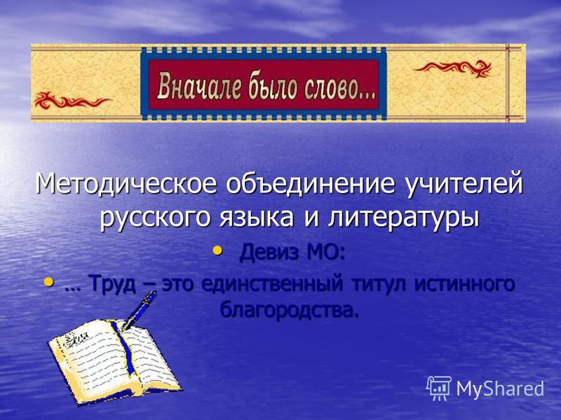 Методическое объединение учителей русского языка и литературы Девиз МО: Девиз МО: … Труд – это единственный титул истинного благородства. … Труд – это единственный титул истинного благородства.