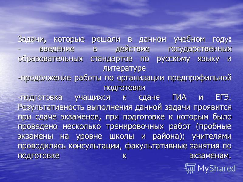 Задачи, которые решали в данном учебном году: - введение в действие государственных образовательных стандартов по русскому языку и литературе -продолжение работы по организации предпрофильной подготовки -подготовка учащихся к сдаче ГИА и ЕГЭ. Результ
