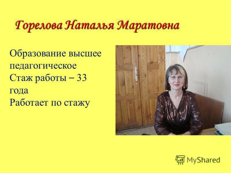 Горелова Наталья Маратовна Образование высшее педагогическое Стаж работы – 33 года Работает по стажу