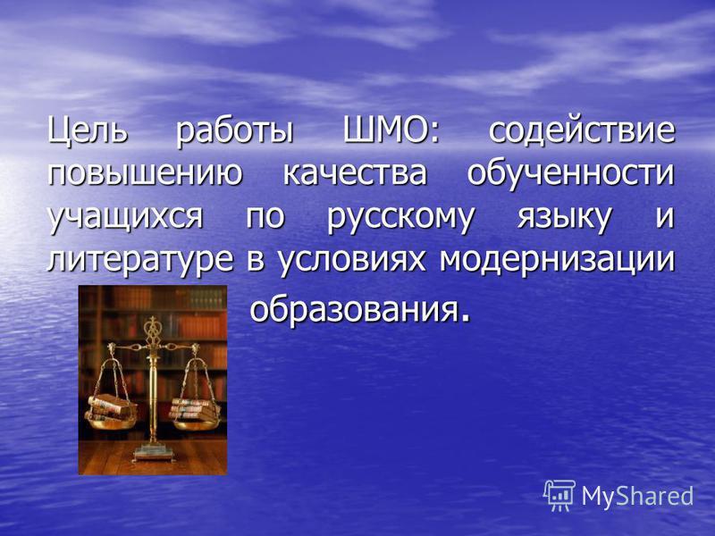 Цель работы ШМО: содействие повышению качества обученности учащихся по русскому языку и литературе в условиях модернизации образования.