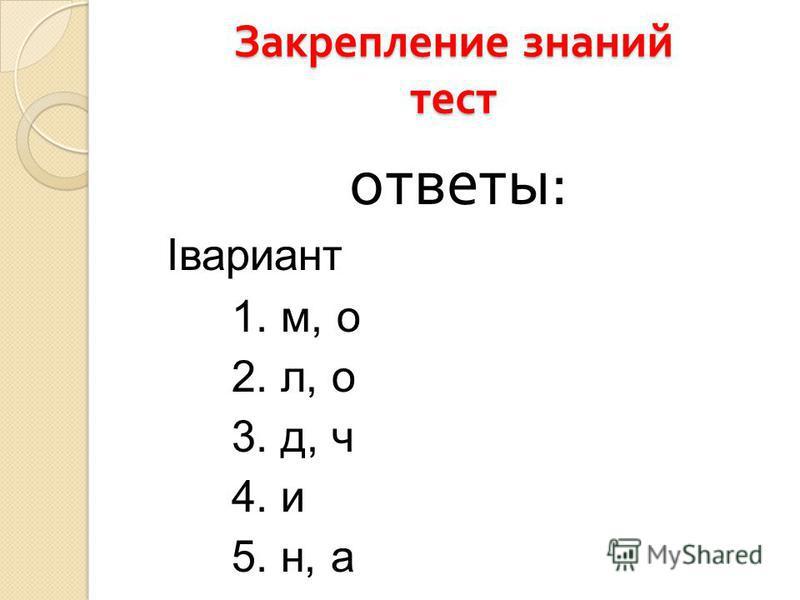 Закрепление знаний тест ответы : Iвариант 1. м, о 2. л, о 3. д, ч 4. и 5. н, а