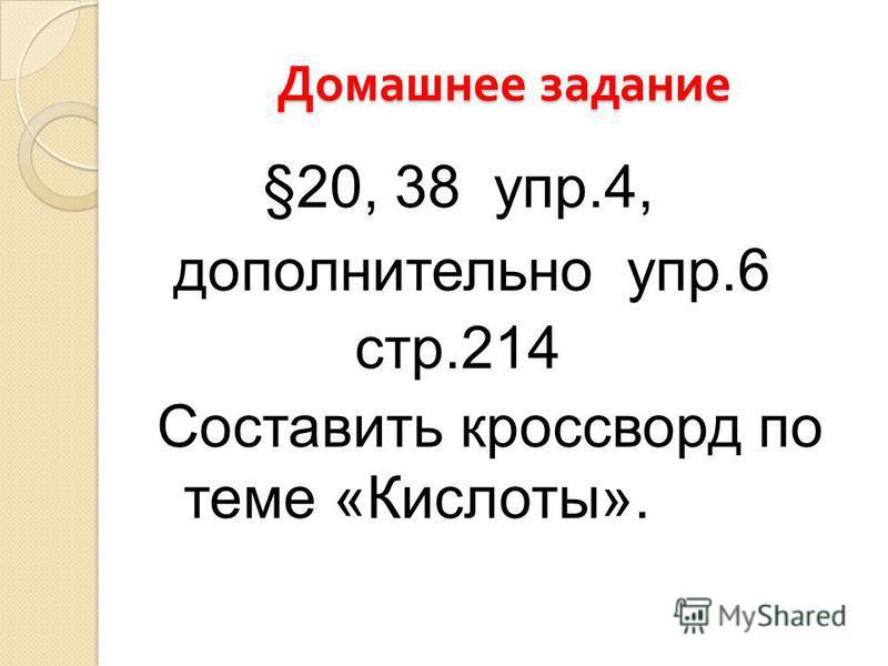 Домашнее задание §20, 38 упр.4, дополнительно упр.6 стр.214 Составить кроссворд по теме «Кислоты».