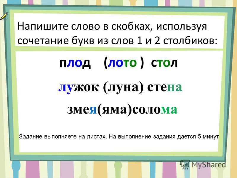 Напишите слово в скобках, используя сочетание букв из слов 1 и 2 столбиков: плод (лото ) стол Задание выполняете на листах. На выполнение задания дается 5 минут лужок (луна) стена змея(яма)солома
