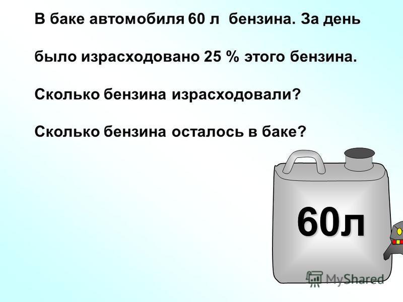 60 л В баке автомобиля 60 л бензина. За день было израсходовано 25 % этого бензина. Сколько бензина израсходовали? Сколько бензина осталось в баке?