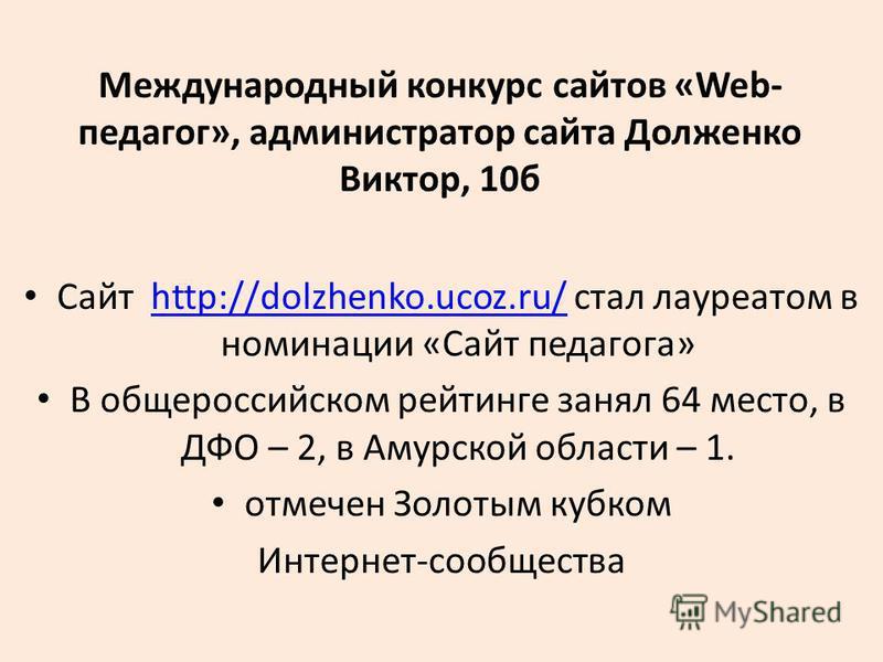 Международный конкурс сайтов «Web- педагог», администратор сайта Долженко Виктор, 10 б Сайт http://dolzhenko.ucoz.ru/ стал лауреатом в номинации «Сайт педагога»http://dolzhenko.ucoz.ru/ В общероссийском рейтинге занял 64 место, в ДФО – 2, в Амурской