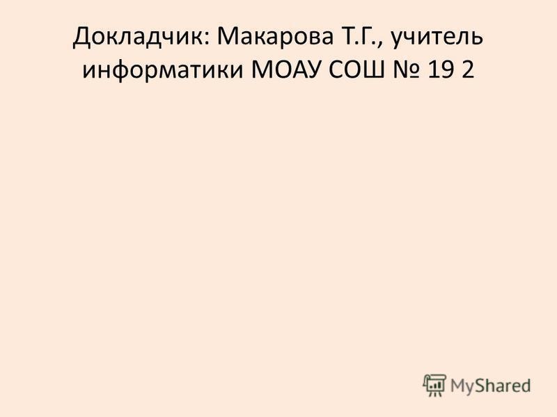 Докладчик: Макарова Т.Г., учитель информатики МОАУ СОШ 19 2