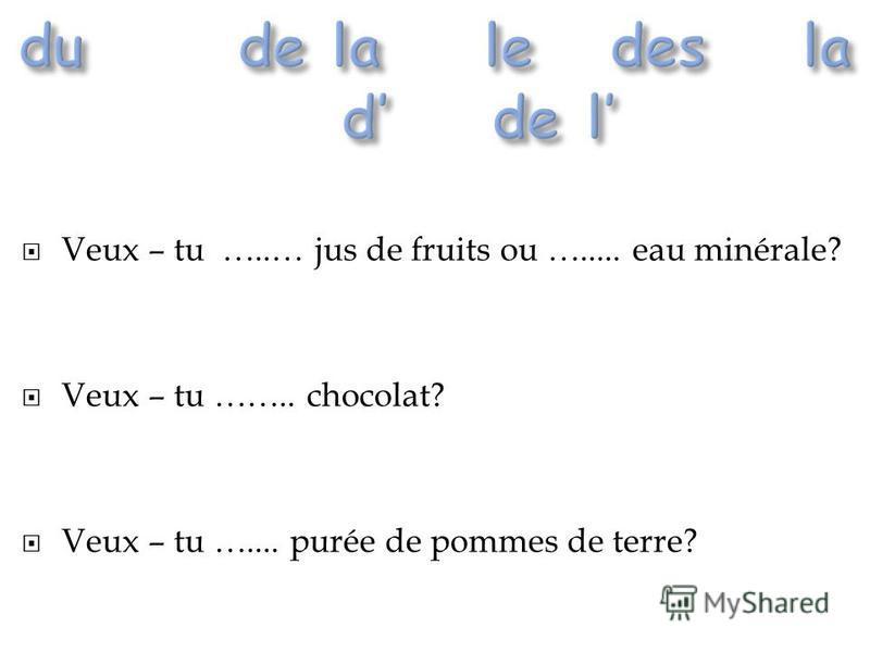 Veux – tu …..… jus de fruits ou …..... eau minérale? Veux – tu …….. chocolat? Veux – tu ….... purée de pommes de terre?