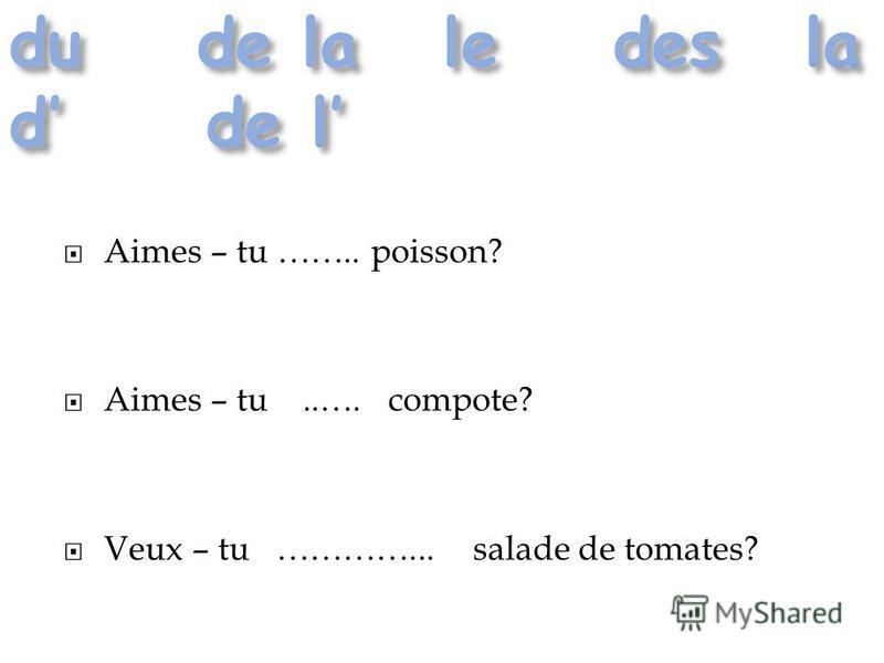 Aimes – tu …….. poisson? Aimes – tu..…. compote? Veux – tu …………... salade de tomates?